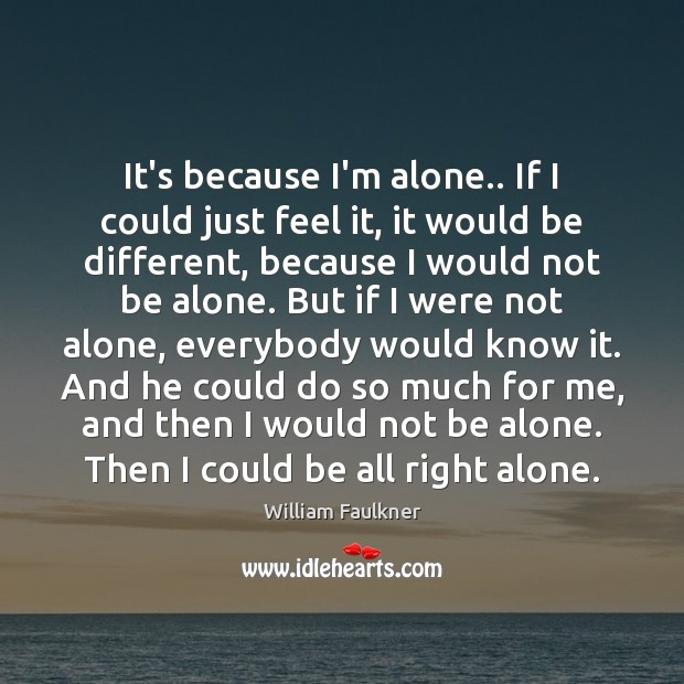 It's because I'm alone.. If I could just feel it, it would William Faulkner Picture Quote