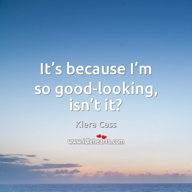 It's because I'm so good-looking, isn't it? Kiera Cass Picture Quote