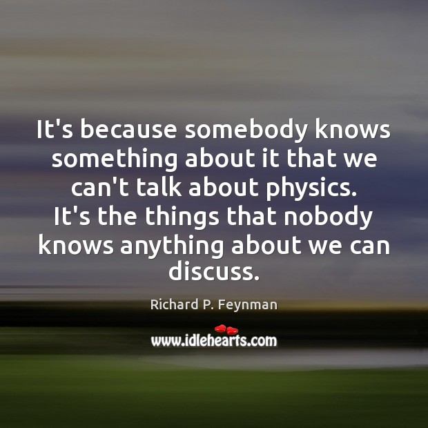 It's because somebody knows something about it that we can't talk about Richard P. Feynman Picture Quote