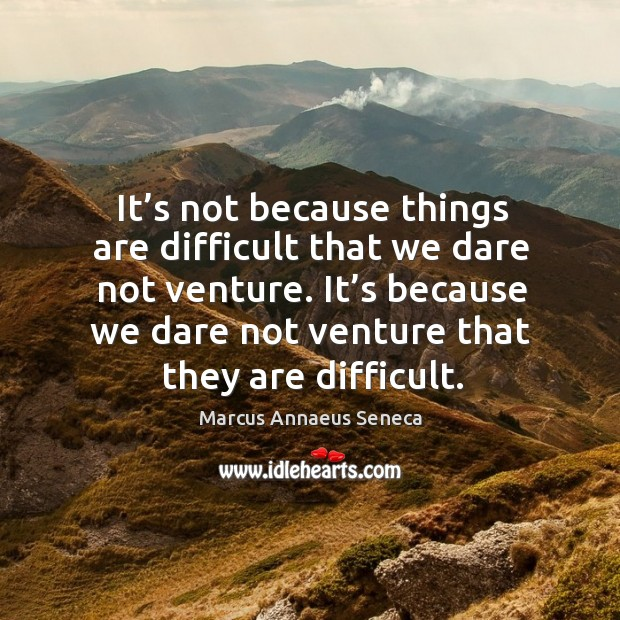 It's because we dare not venture that they are difficult. Image