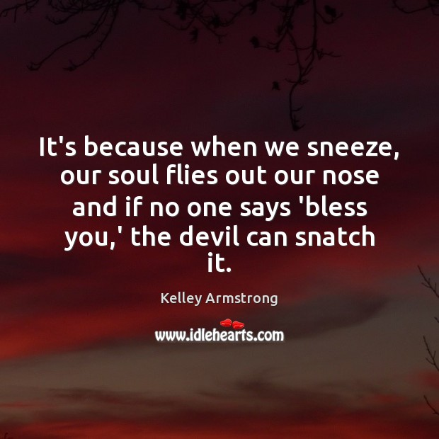 It's because when we sneeze, our soul flies out our nose and Image