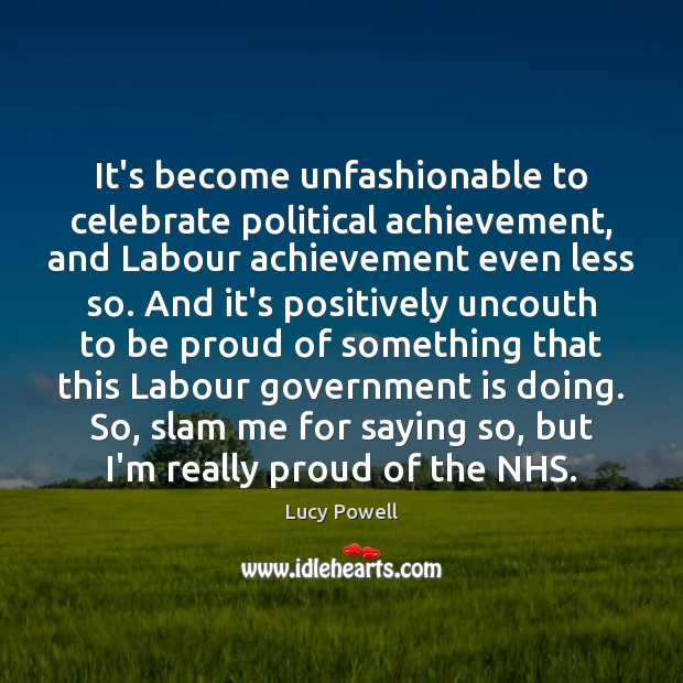 It's become unfashionable to celebrate political achievement, and Labour achievement even less Proud Quotes Image
