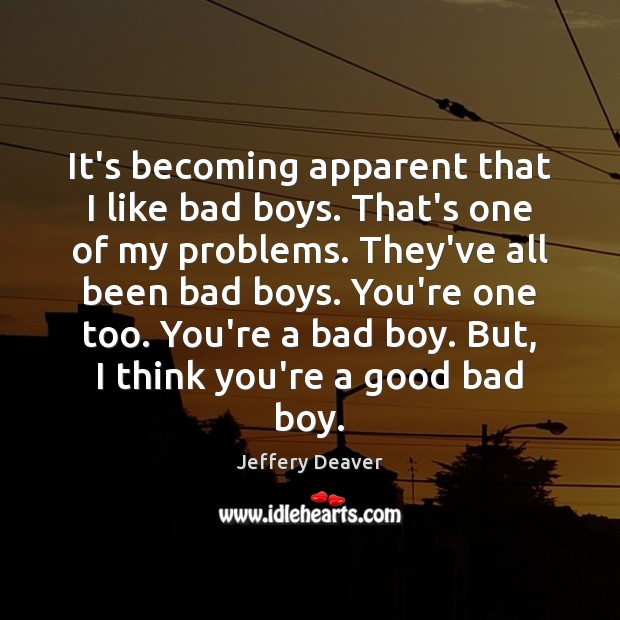 It's becoming apparent that I like bad boys. That's one of my Jeffery Deaver Picture Quote