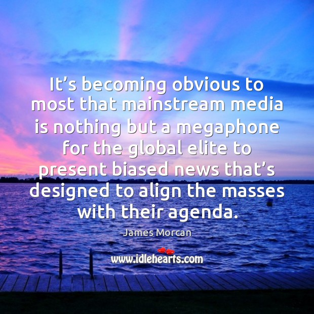 It's becoming obvious to most that mainstream media is nothing but James Morcan Picture Quote