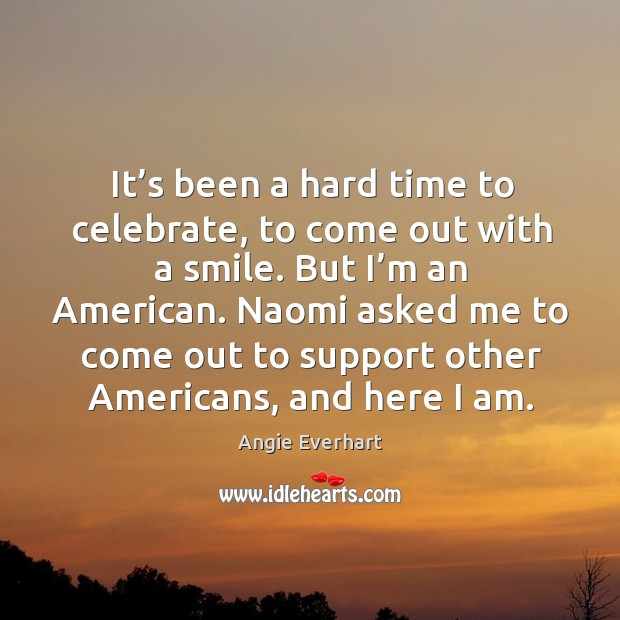 Image, It's been a hard time to celebrate, to come out with a smile. But I'm an american.