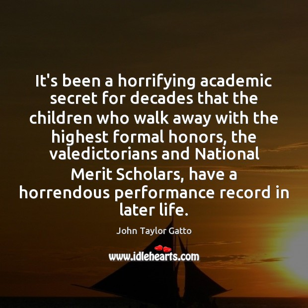 It's been a horrifying academic secret for decades that the children who John Taylor Gatto Picture Quote