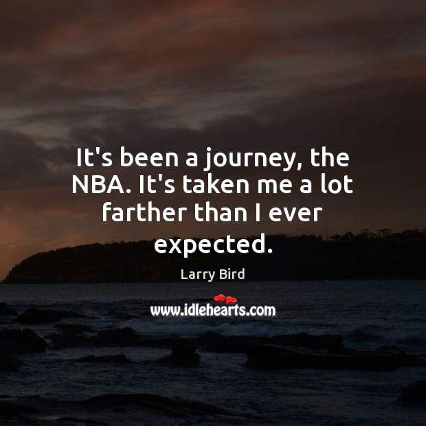 It's been a journey, the NBA. It's taken me a lot farther than I ever expected. Larry Bird Picture Quote