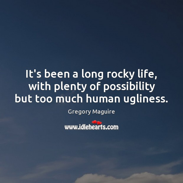 It's been a long rocky life, with plenty of possibility but too much human ugliness. Image