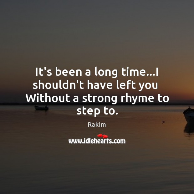 It's been a long time…I shouldn't have left you  Without a strong rhyme to step to. Rakim Picture Quote