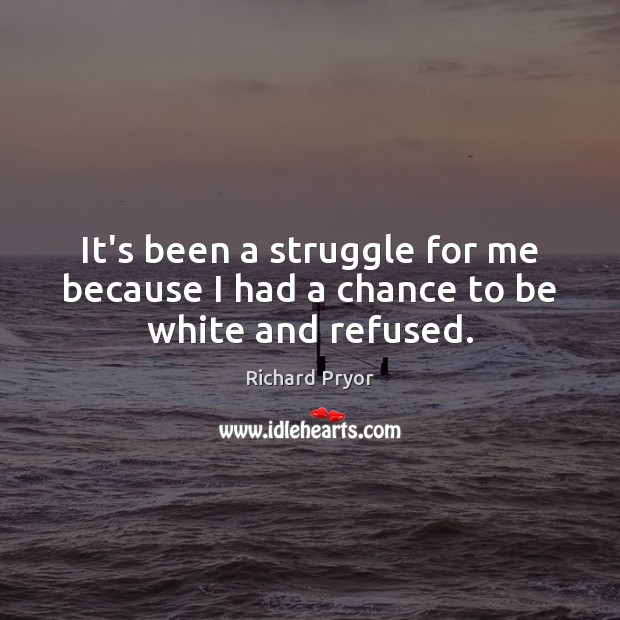 It's been a struggle for me because I had a chance to be white and refused. Richard Pryor Picture Quote