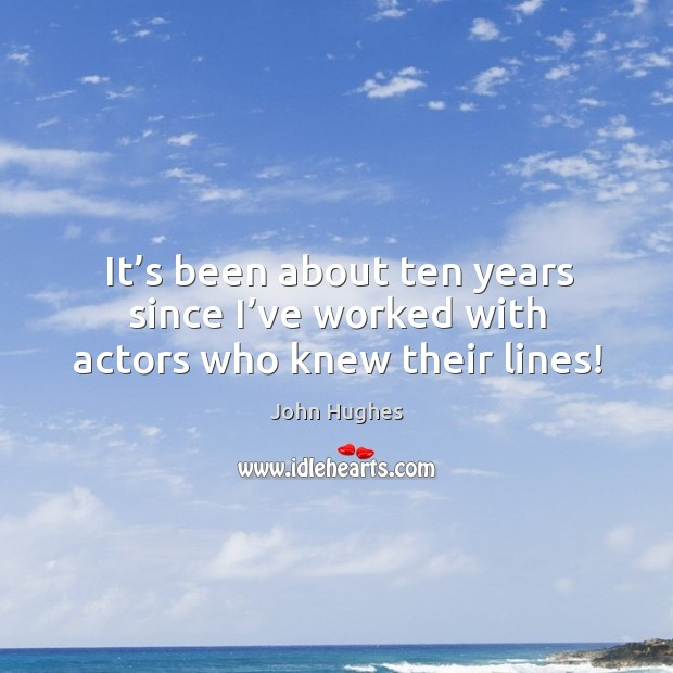 It's been about ten years since I've worked with actors who knew their lines! John Hughes Picture Quote