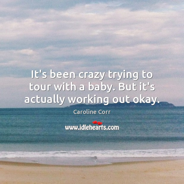It's been crazy trying to tour with a baby. But it's actually working out okay. Image