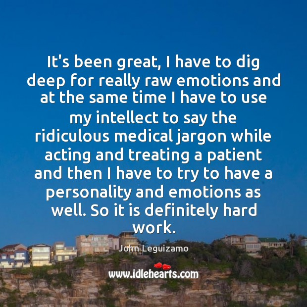 It's been great, I have to dig deep for really raw emotions John Leguizamo Picture Quote