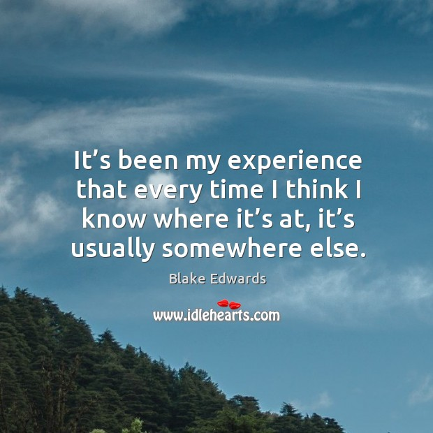 It's been my experience that every time I think I know where it's at, it's usually somewhere else. Image