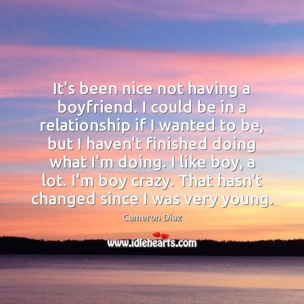 It's been nice not having a boyfriend. I could be in a Cameron Diaz Picture Quote