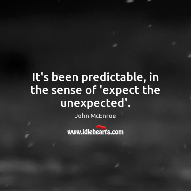 It's been predictable, in the sense of 'expect the unexpected'. John McEnroe Picture Quote