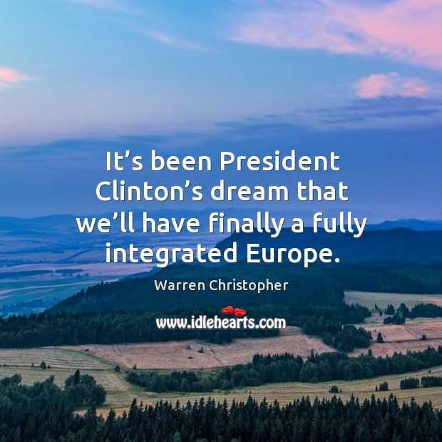 It's been president clinton's dream that we'll have finally a fully integrated europe. Warren Christopher Picture Quote