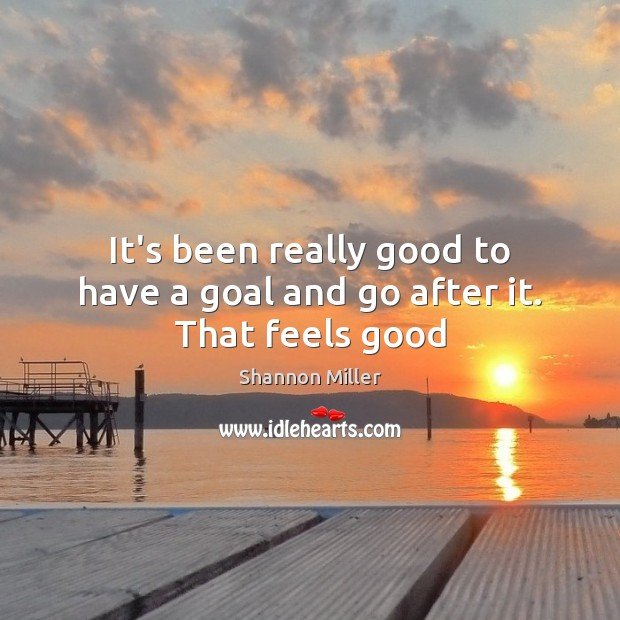 It's been really good to have a goal and go after it. That feels good Shannon Miller Picture Quote