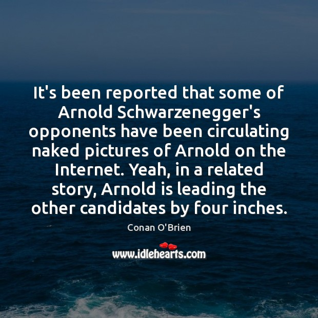It's been reported that some of Arnold Schwarzenegger's opponents have been circulating Conan O'Brien Picture Quote