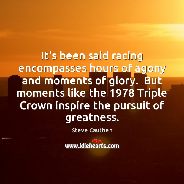 It's been said racing encompasses hours of agony and moments of glory. Image