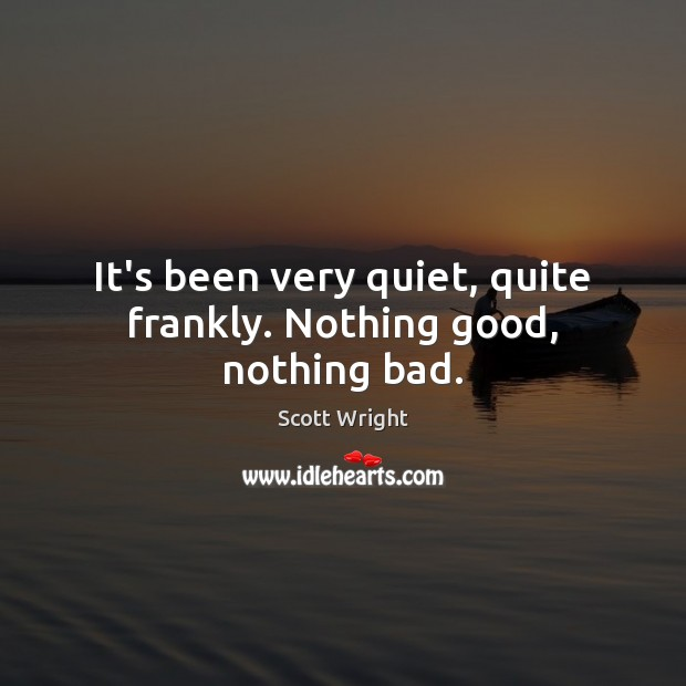 It's been very quiet, quite frankly. Nothing good, nothing bad. Image