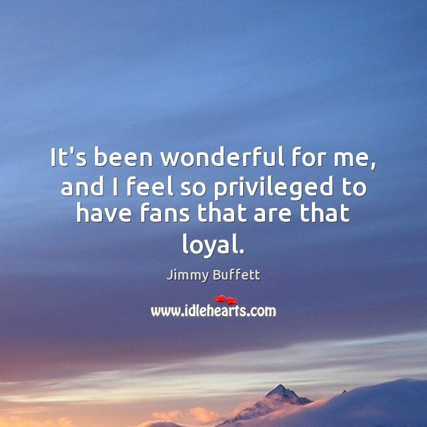 It's been wonderful for me, and I feel so privileged to have fans that are that loyal. Image