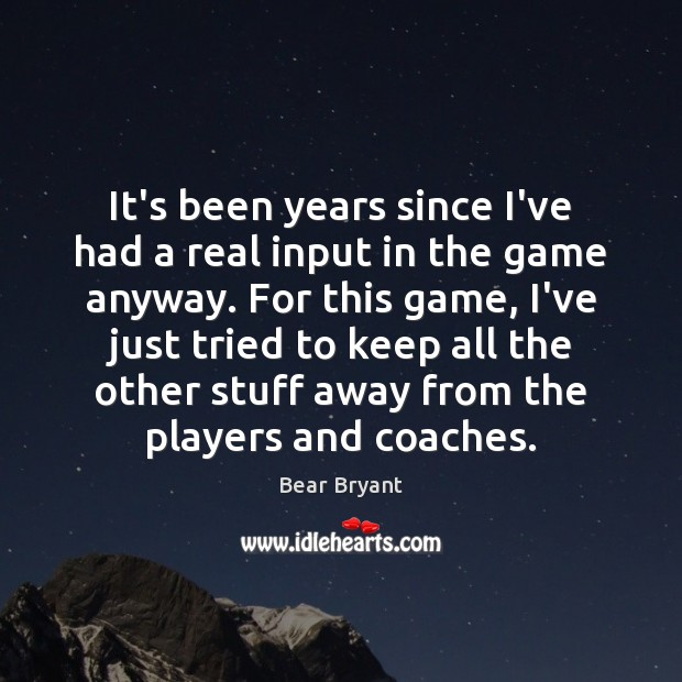 It's been years since I've had a real input in the game Bear Bryant Picture Quote