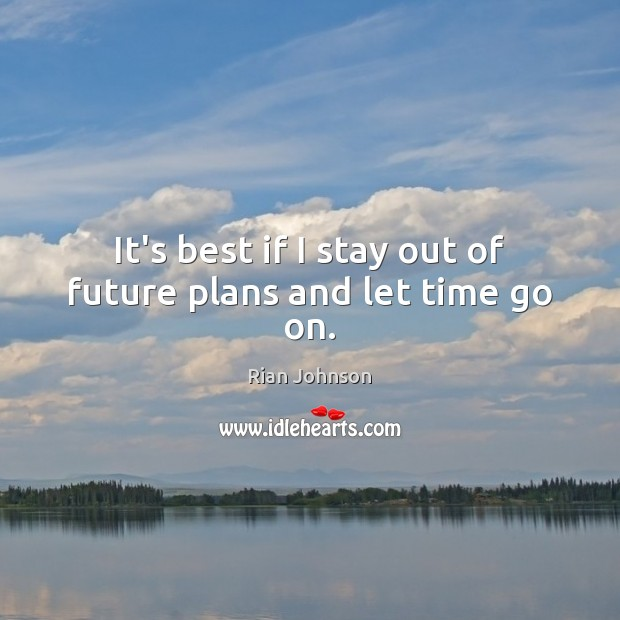 It's best if I stay out of future plans and let time go on. Image