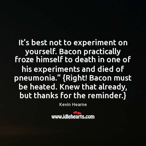 It's best not to experiment on yourself. Bacon practically froze himself Kevin Hearne Picture Quote