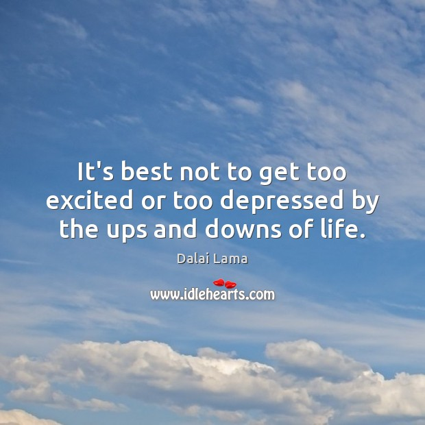 It's best not to get too excited or too depressed by the ups and downs of life. Image