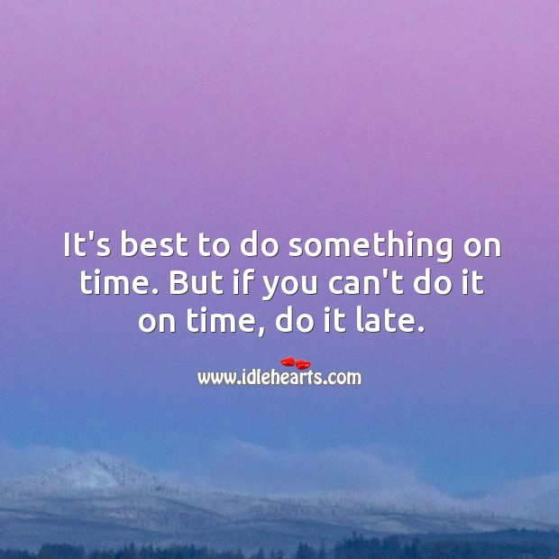 Image, It's best to do something on time. But if you can't do it on time, do it late.