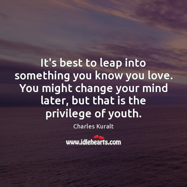 Image, It's best to leap into something you know you love. You might