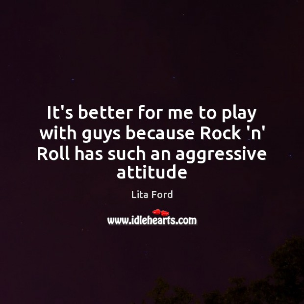 It's better for me to play with guys because Rock 'n' Roll has such an aggressive attitude Lita Ford Picture Quote