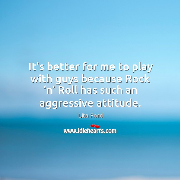 It's better for me to play with guys because rock 'n' roll has such an aggressive attitude. Lita Ford Picture Quote