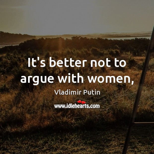 It's better not to argue with women, Vladimir Putin Picture Quote