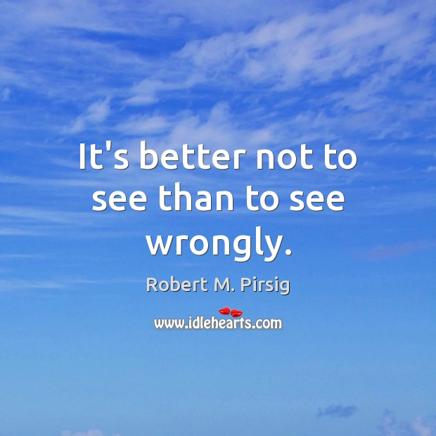 It's better not to see than to see wrongly. Robert M. Pirsig Picture Quote