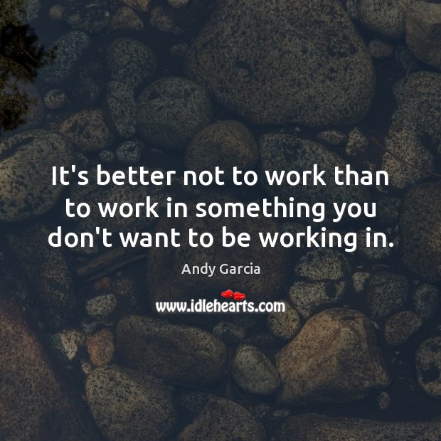 Image, It's better not to work than to work in something you don't want to be working in.