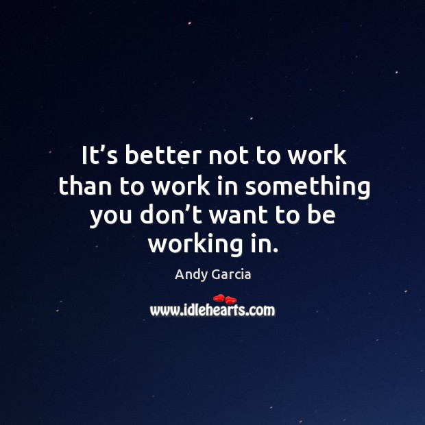 It's better not to work than to work in something you don't want to be working in. Image
