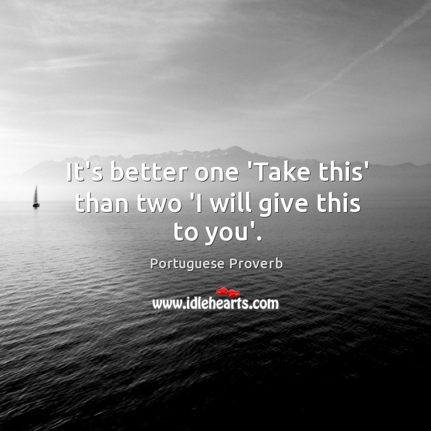 It's better one 'take this' than two 'I will give this to you'. Image