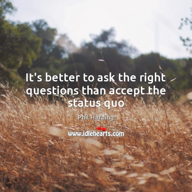 It's better to ask the right questions than accept the status quo Phil Harding Picture Quote