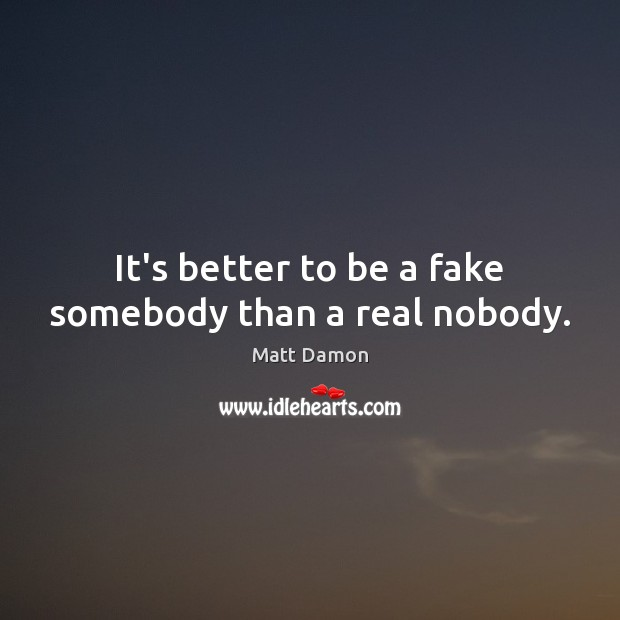 It's better to be a fake somebody than a real nobody. Matt Damon Picture Quote