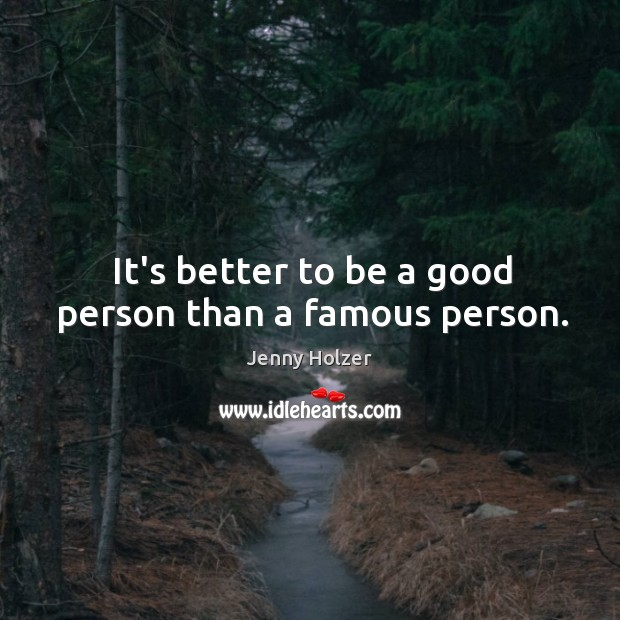 It's better to be a good person than a famous person. Jenny Holzer Picture Quote