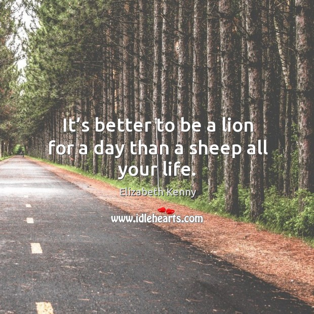 It's better to be a lion for a day than a sheep all your life. Image