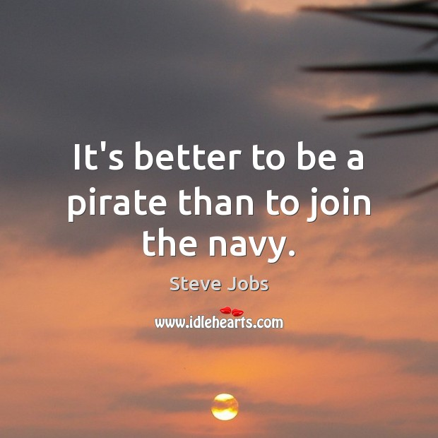 It's better to be a pirate than to join the navy. Steve Jobs Picture Quote