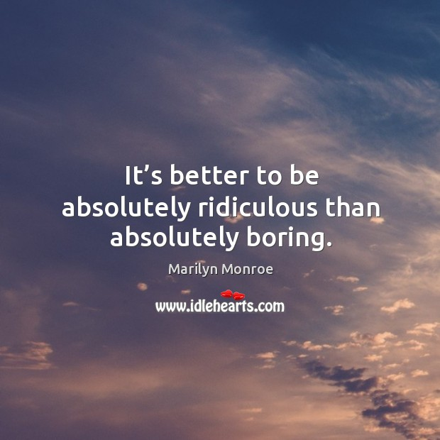 Image, It's better to be absolutely ridiculous than absolutely boring.