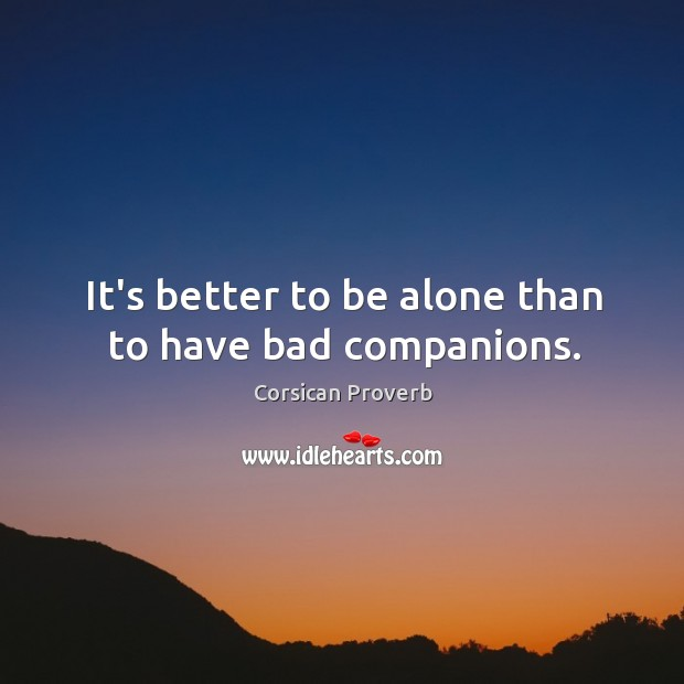 It's better to be alone than to have bad companions. Corsican Proverbs Image