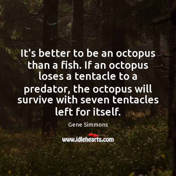 It's better to be an octopus than a fish. If an octopus Gene Simmons Picture Quote