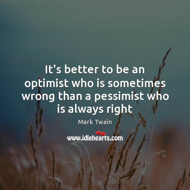 It's better to be an optimist who is sometimes wrong than a pessimist who is always right Mark Twain Picture Quote