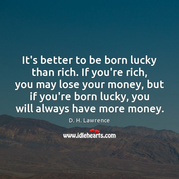 It's better to be born lucky than rich. If you're rich, you D. H. Lawrence Picture Quote
