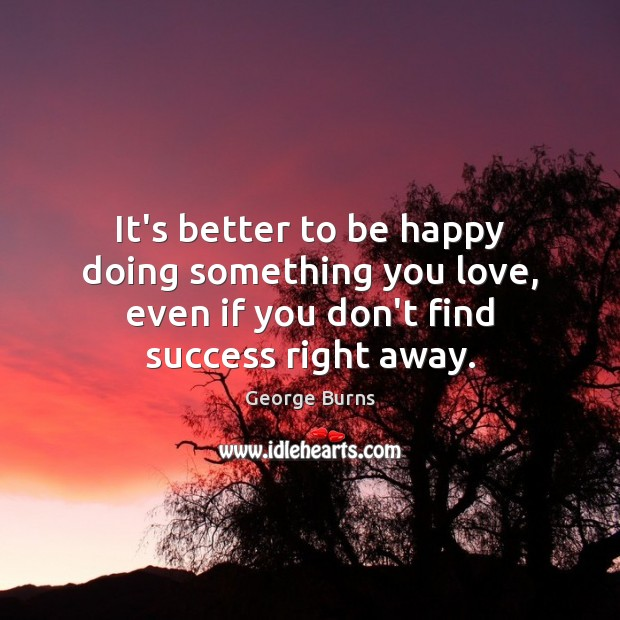 It's better to be happy doing something you love, even if you George Burns Picture Quote